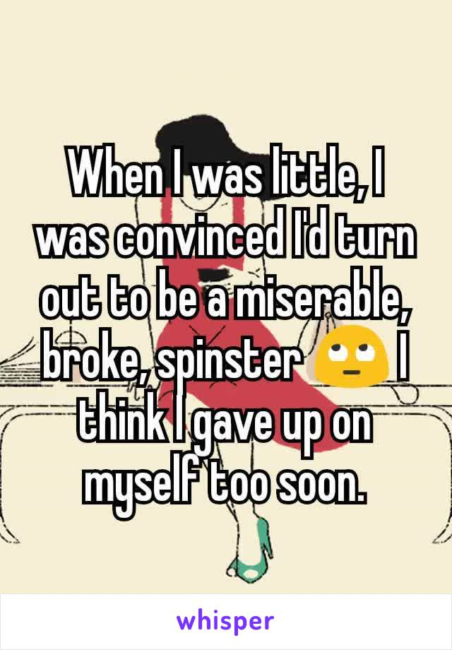When I was little, I was convinced I'd turn out to be a miserable, broke, spinster 🙄 I think I gave up on myself too soon.