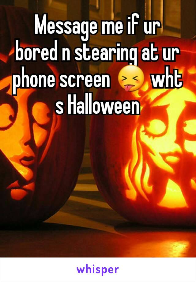 Message me if ur bored n stearing at ur phone screen 😝 wht s Halloween
