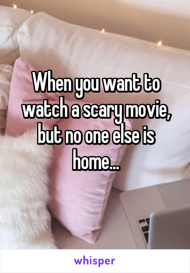 When you want to watch a scary movie, but no one else is home...