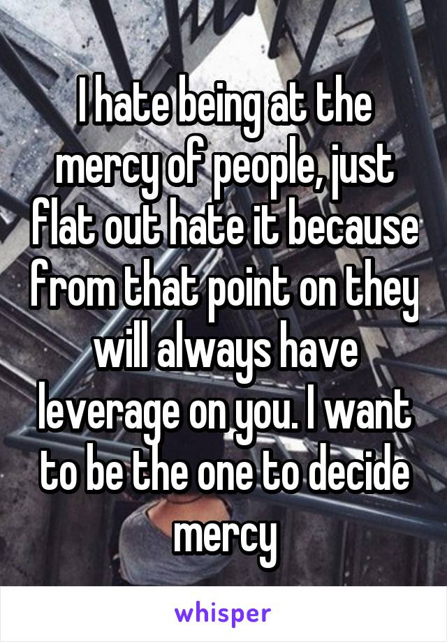 I hate being at the mercy of people, just flat out hate it because from that point on they will always have leverage on you. I want to be the one to decide mercy