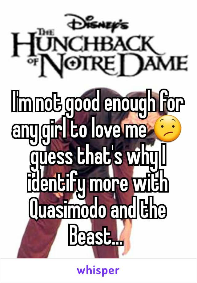 I'm not good enough for any girl to love me 😕 guess that's why I identify more with Quasimodo and the Beast...