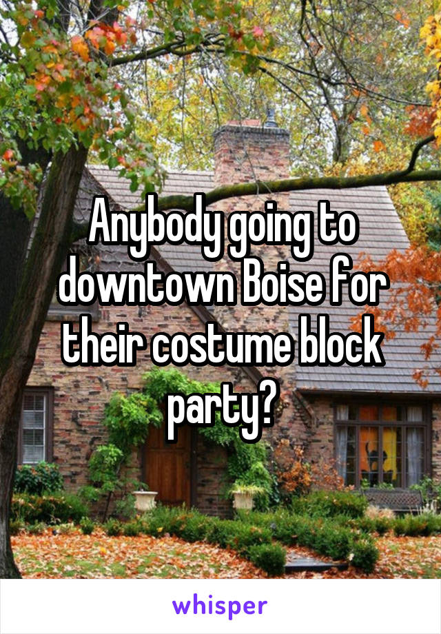 Anybody going to downtown Boise for their costume block party?