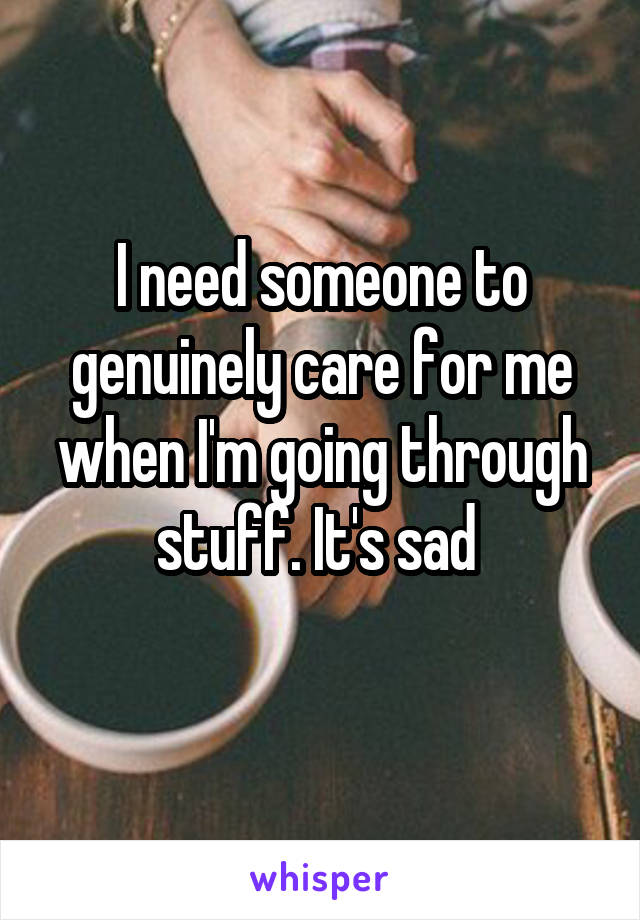 I need someone to genuinely care for me when I'm going through stuff. It's sad