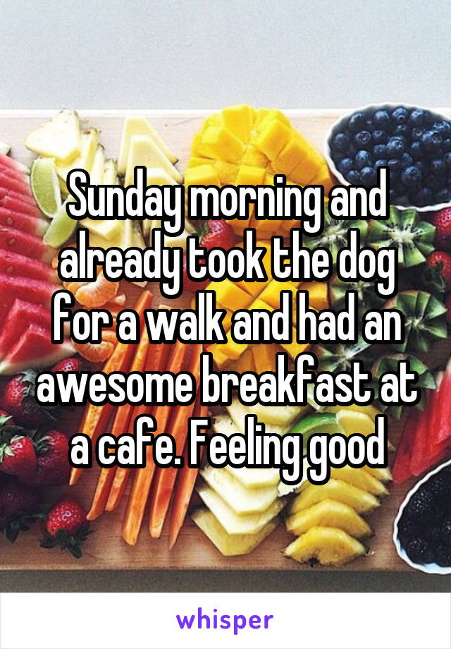 Sunday morning and already took the dog for a walk and had an awesome breakfast at a cafe. Feeling good