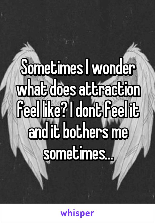 Sometimes I wonder what does attraction feel like? I dont feel it and it bothers me sometimes...