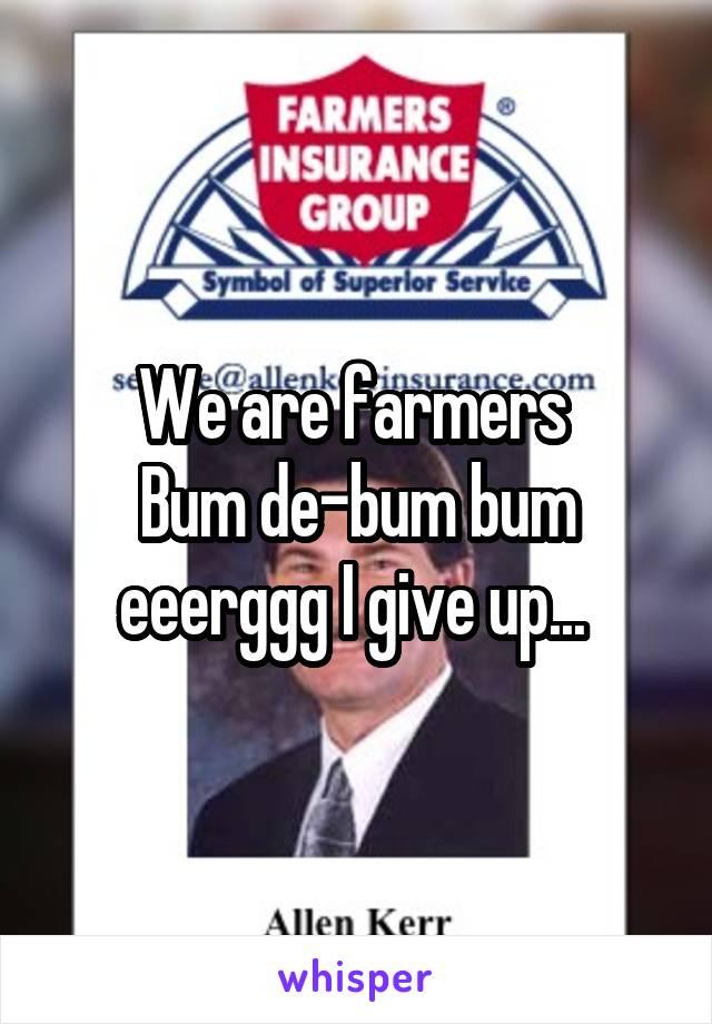 We are farmers  Bum de-bum bum eeerggg I give up...