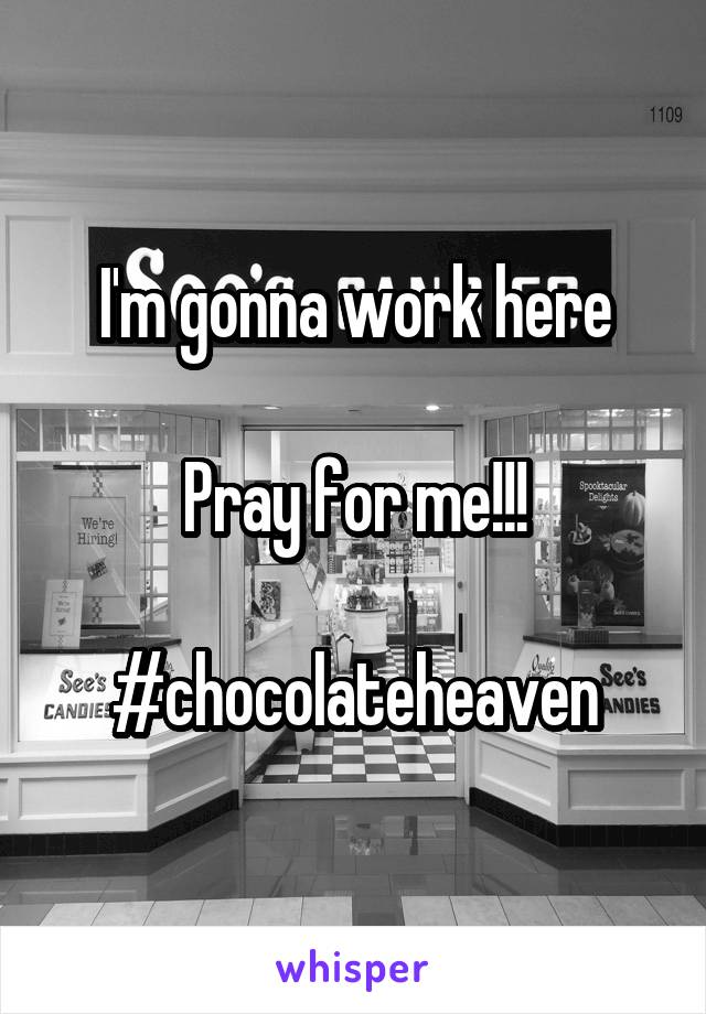 I'm gonna work here  Pray for me!!!  #chocolateheaven