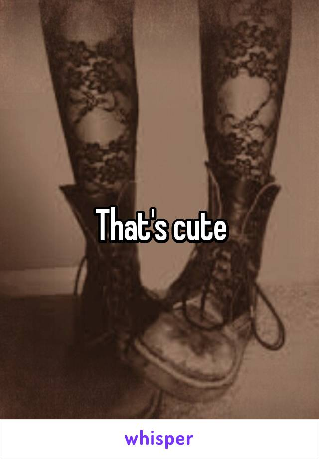 That's cute