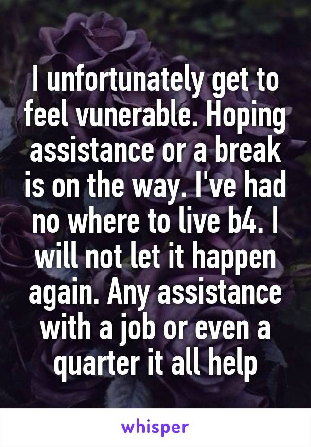 I unfortunately get to feel vunerable. Hoping assistance or a break is on the way. I've had no where to live b4. I will not let it happen again. Any assistance with a job or even a quarter it all help