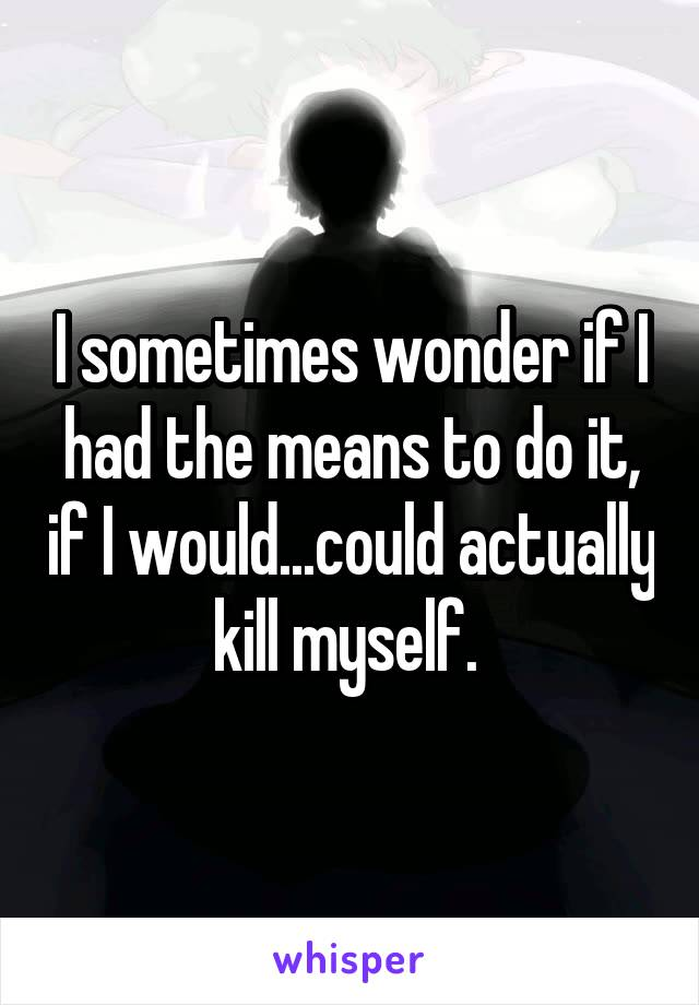 I sometimes wonder if I had the means to do it, if I would...could actually kill myself.