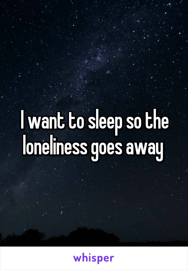 I want to sleep so the loneliness goes away