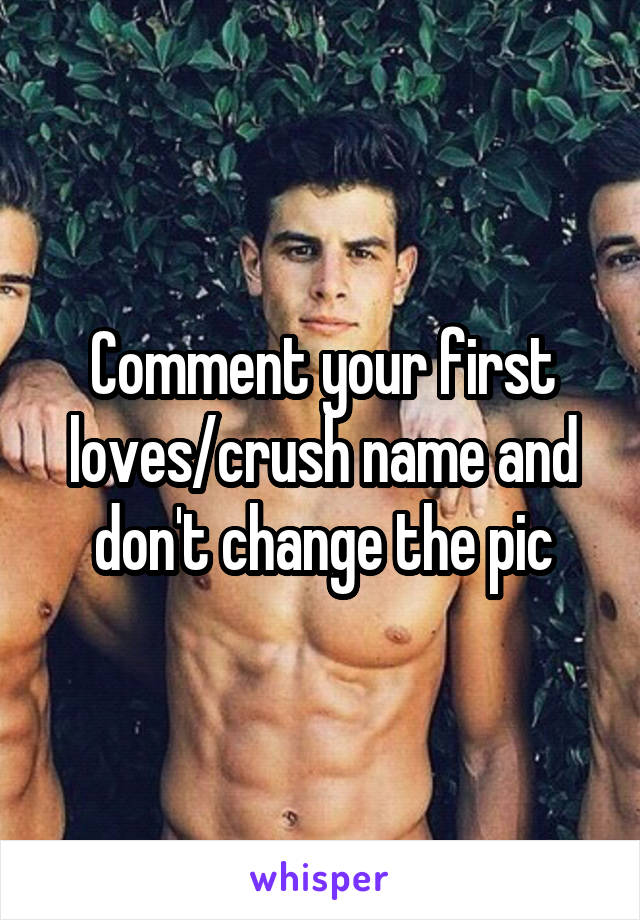 Comment your first loves/crush name and don't change the pic