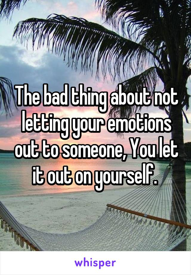 The bad thing about not letting your emotions out to someone, You let it out on yourself.