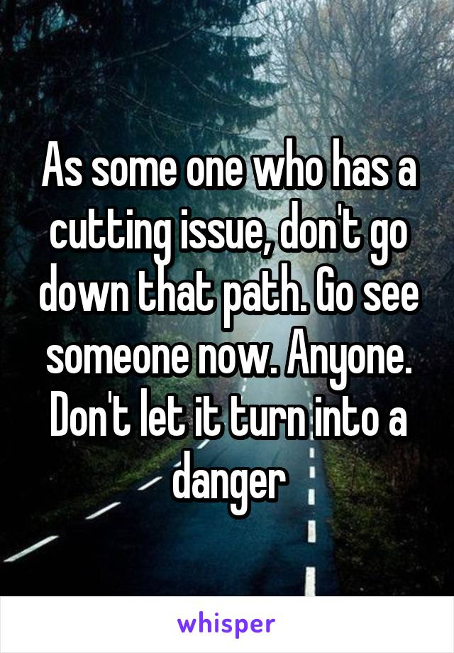 As some one who has a cutting issue, don't go down that path. Go see someone now. Anyone. Don't let it turn into a danger