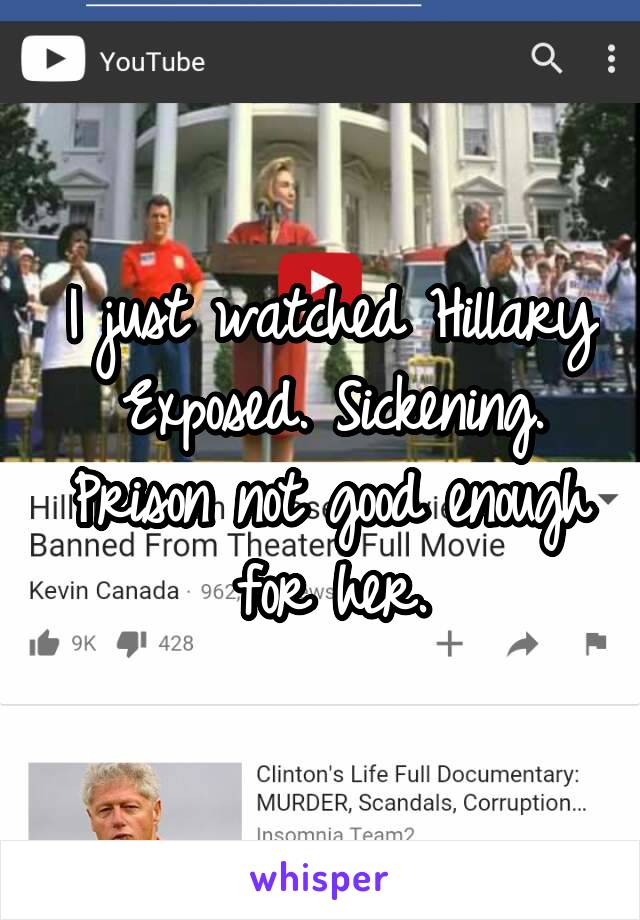 I just watched Hillary Exposed. Sickening. Prison not good enough for her.