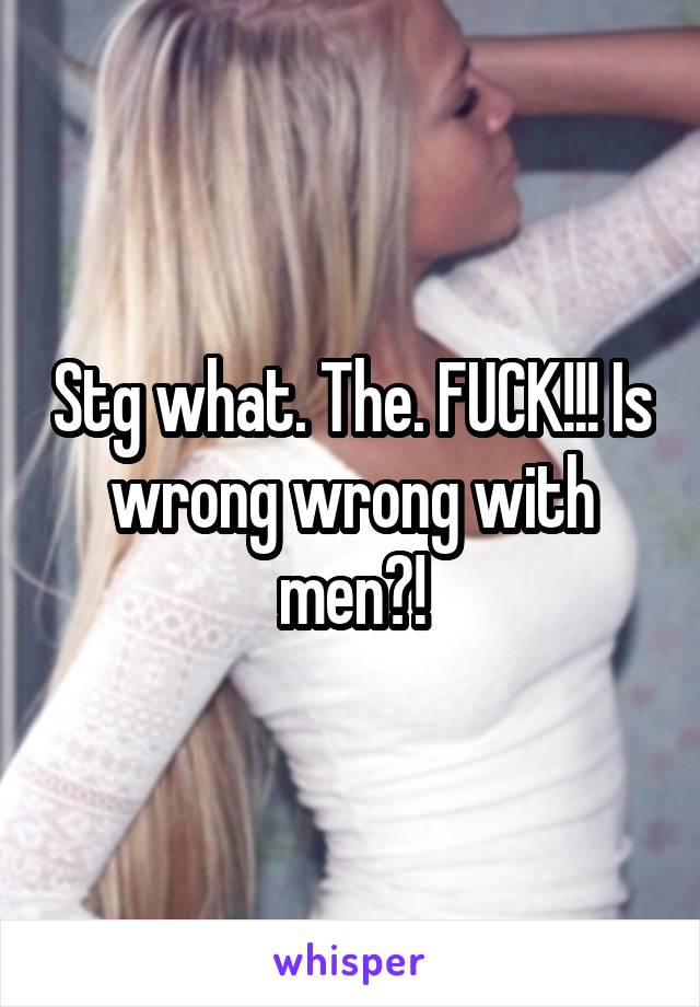 Stg what. The. FUCK!!! Is wrong wrong with men?!
