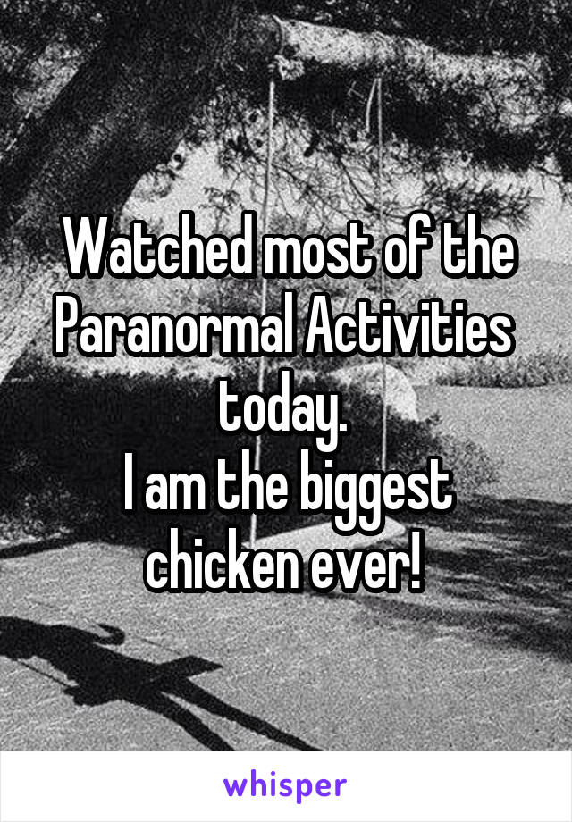 Watched most of the Paranormal Activities  today.  I am the biggest chicken ever!