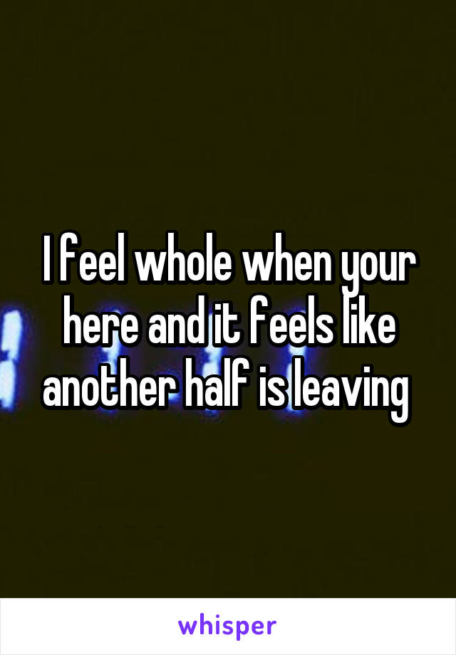 I feel whole when your here and it feels like another half is leaving