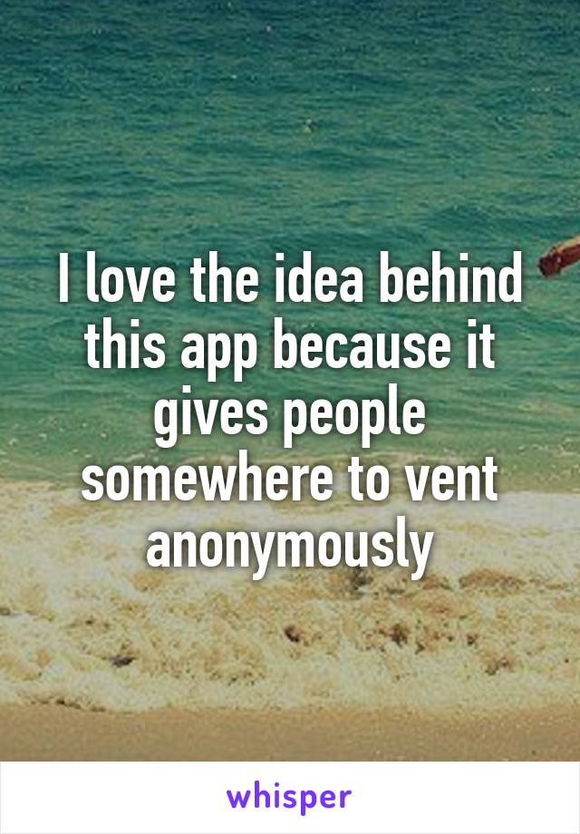 I love the idea behind this app because it gives people somewhere to vent anonymously