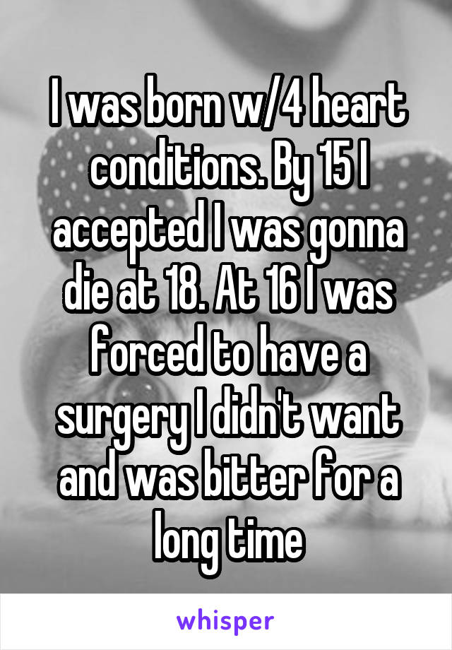 I was born w/4 heart conditions. By 15 I accepted I was gonna die at 18. At 16 I was forced to have a surgery I didn't want and was bitter for a long time