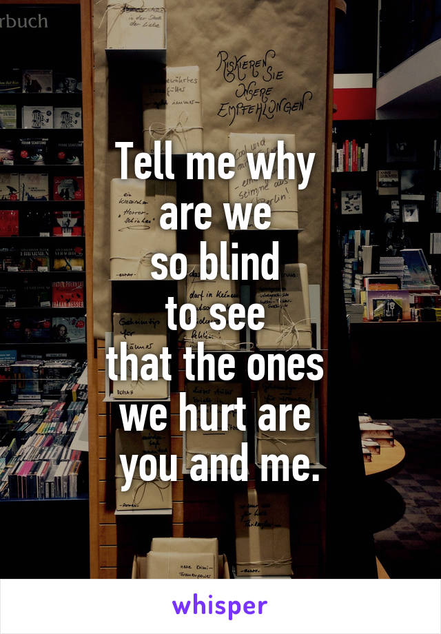 Tell me why  are we  so blind  to see  that the ones  we hurt are  you and me.