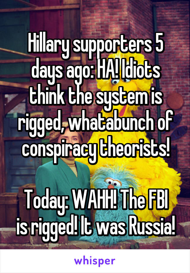 Hillary supporters 5 days ago: HA! Idiots think the system is rigged, whatabunch of conspiracy theorists!  Today: WAHH! The FBI is rigged! It was Russia!