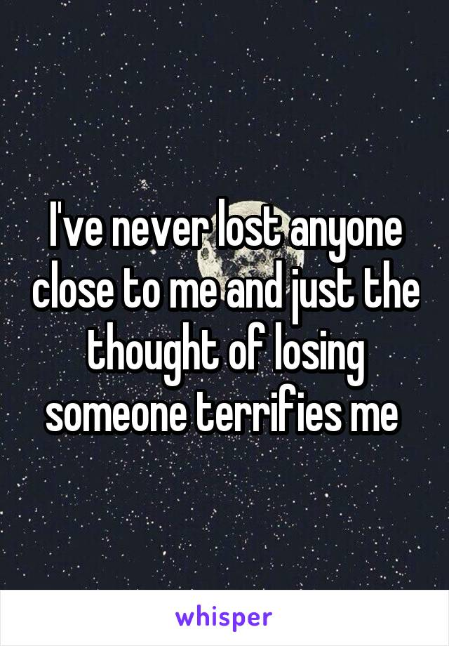 I've never lost anyone close to me and just the thought of losing someone terrifies me