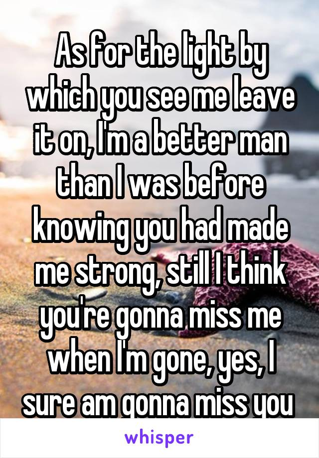 As for the light by which you see me leave it on, I'm a better man than I was before knowing you had made me strong, still I think you're gonna miss me when I'm gone, yes, I sure am gonna miss you
