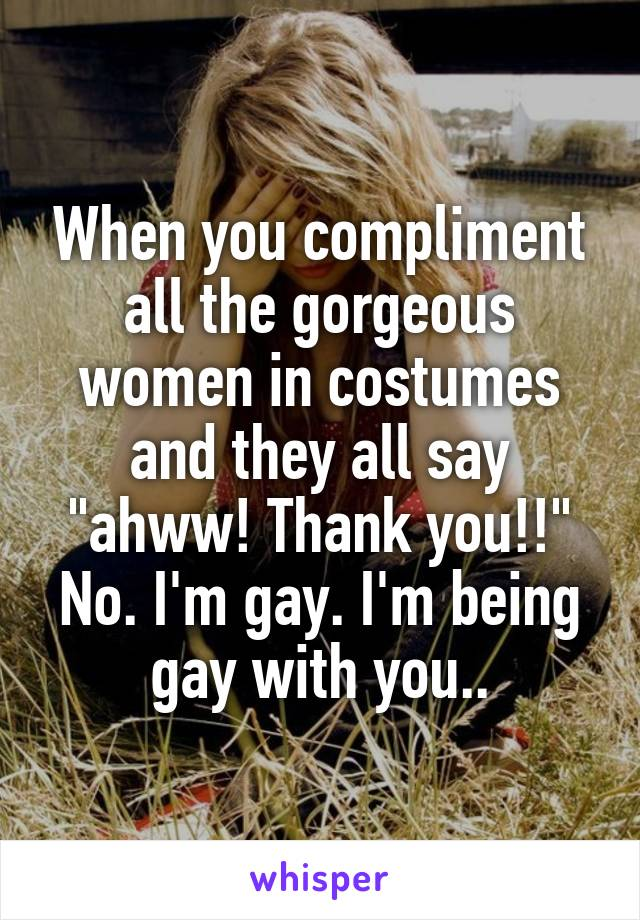 """When you compliment all the gorgeous women in costumes and they all say """"ahww! Thank you!!"""" No. I'm gay. I'm being gay with you.."""