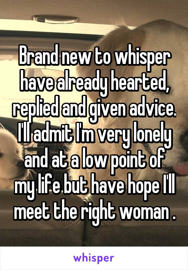 Brand new to whisper have already hearted, replied and given advice. I'll admit I'm very lonely and at a low point of my life but have hope I'll meet the right woman .