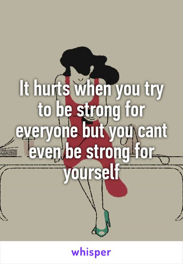 It hurts when you try to be strong for everyone but you cant even be strong for yourself