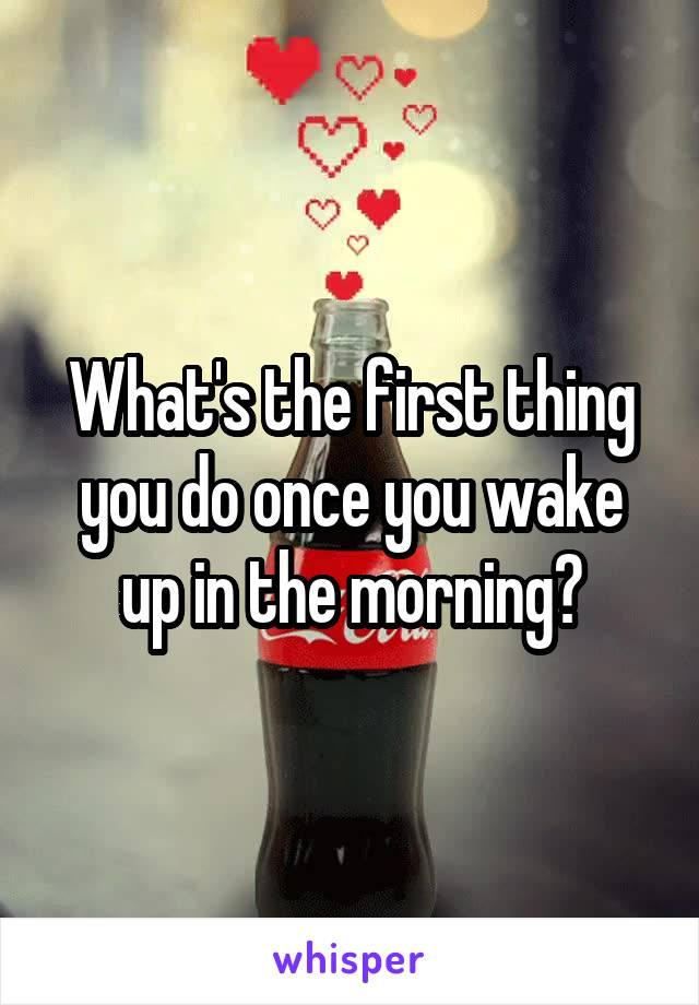 What's the first thing you do once you wake up in the morning?