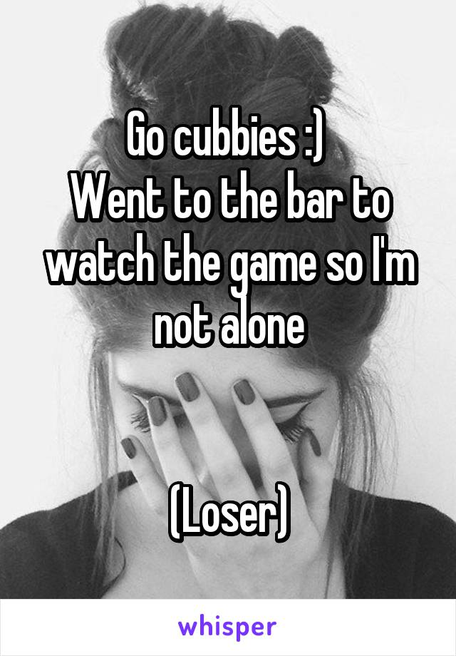 Go cubbies :)  Went to the bar to watch the game so I'm not alone   (Loser)