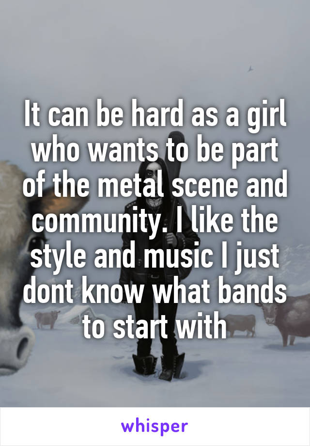 It can be hard as a girl who wants to be part of the metal scene and community. I like the style and music I just dont know what bands to start with