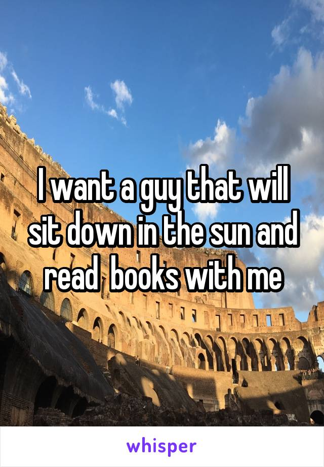 I want a guy that will sit down in the sun and read  books with me