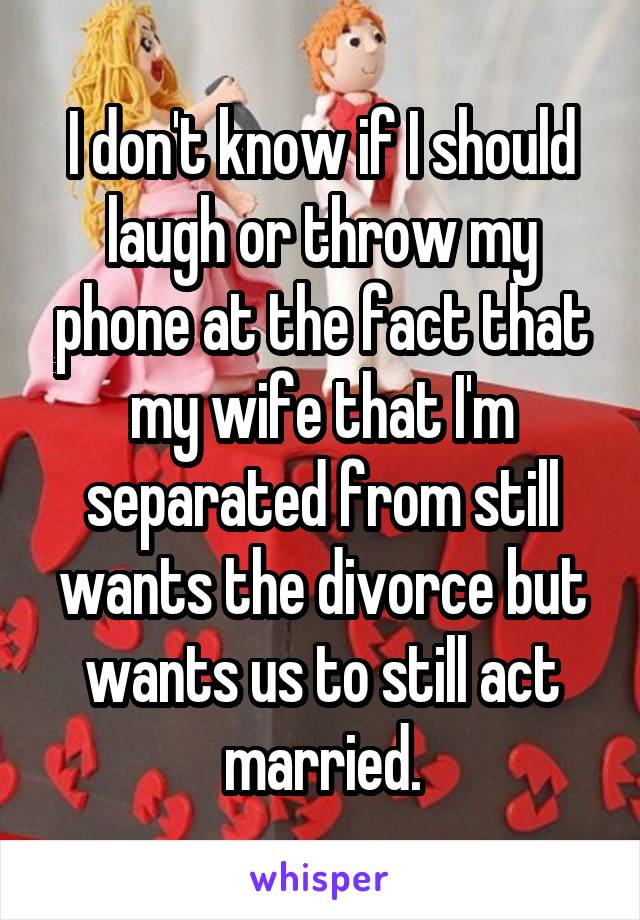 I don't know if I should laugh or throw my phone at the fact that my wife that I'm separated from still wants the divorce but wants us to still act married.