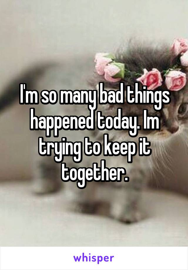 I'm so many bad things happened today. Im trying to keep it together.