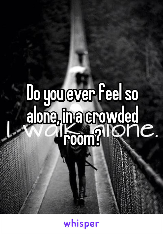 Do you ever feel so alone, in a crowded room?