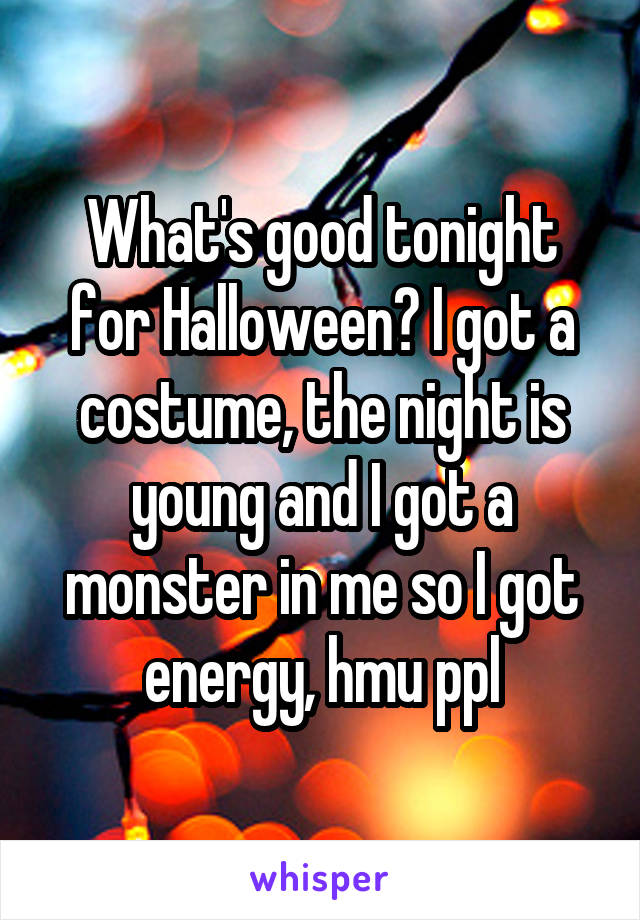 What's good tonight for Halloween? I got a costume, the night is young and I got a monster in me so I got energy, hmu ppl