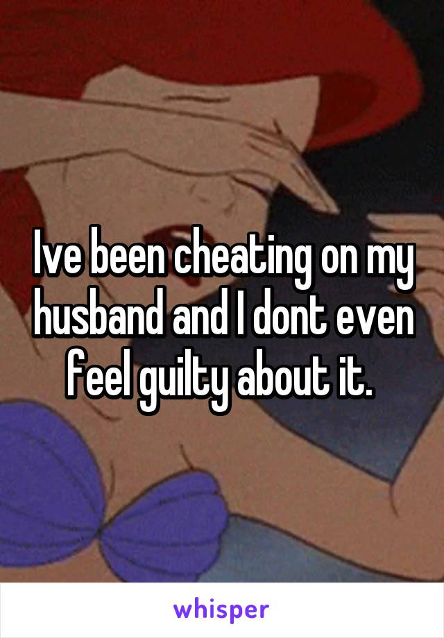 Ive been cheating on my husband and I dont even feel guilty about it.
