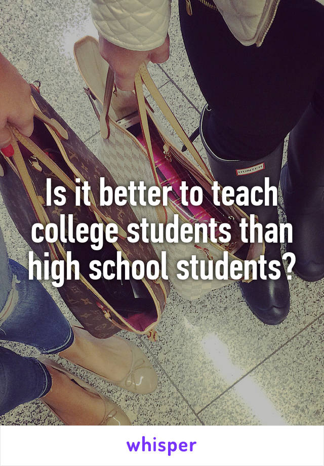 Is it better to teach college students than high school students?