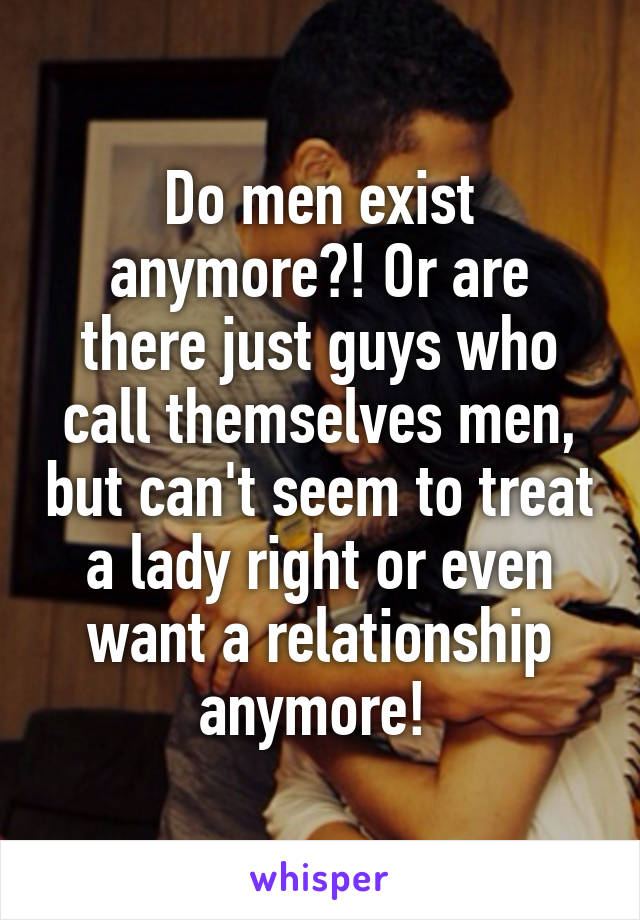 Do men exist anymore?! Or are there just guys who call themselves men, but can't seem to treat a lady right or even want a relationship anymore!