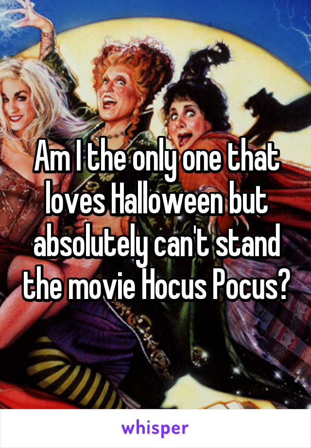 Am I the only one that loves Halloween but absolutely can't stand the movie Hocus Pocus?