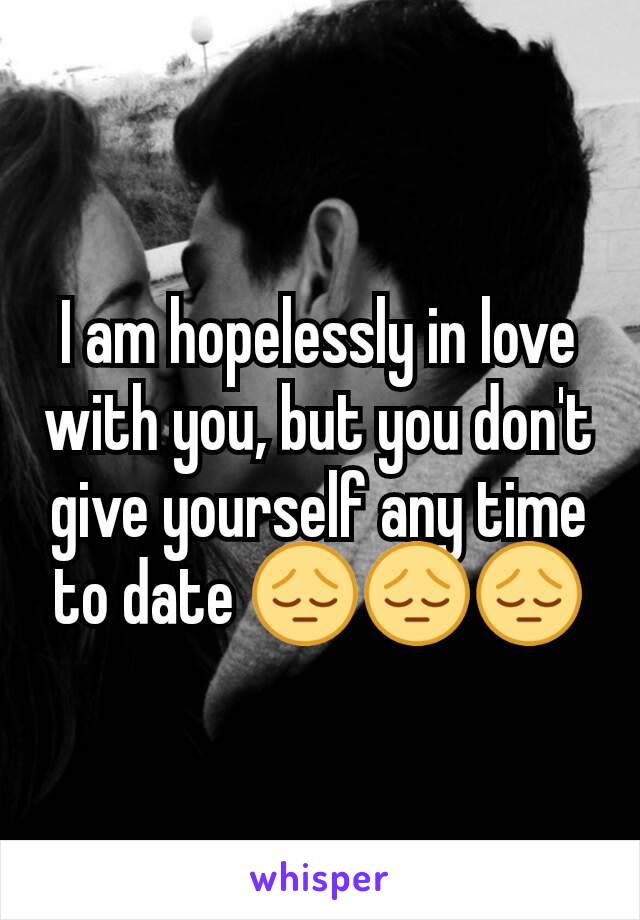 I am hopelessly in love with you, but you don't give yourself any time to date 😔😔😔