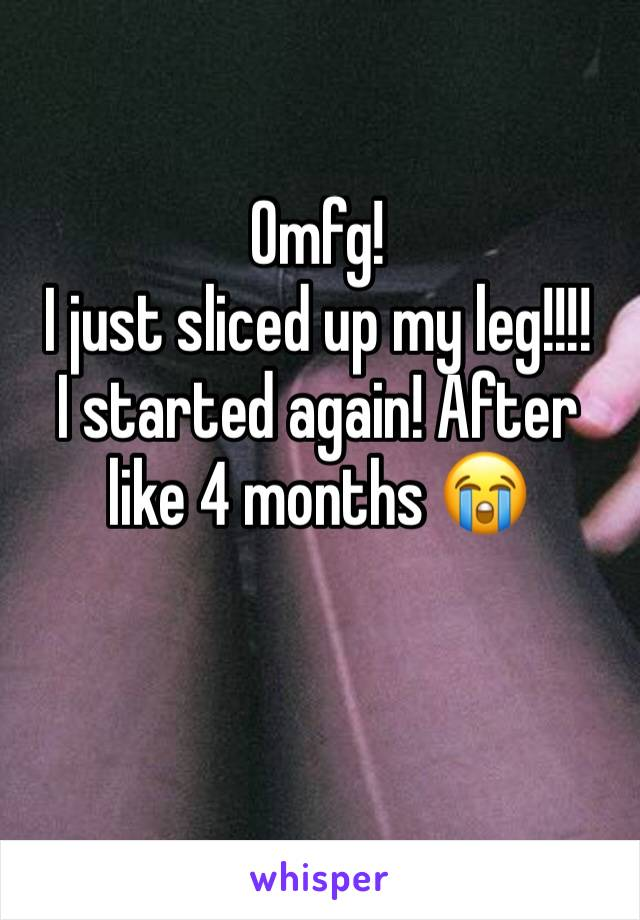 Omfg!  I just sliced up my leg!!!! I started again! After like 4 months 😭