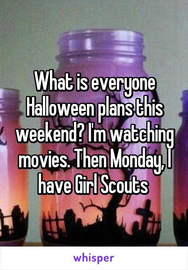 What is everyone Halloween plans this weekend? I'm watching movies. Then Monday, I have Girl Scouts
