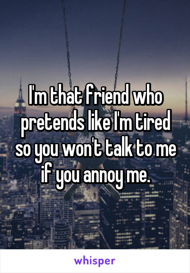 I'm that friend who pretends like I'm tired so you won't talk to me if you annoy me.
