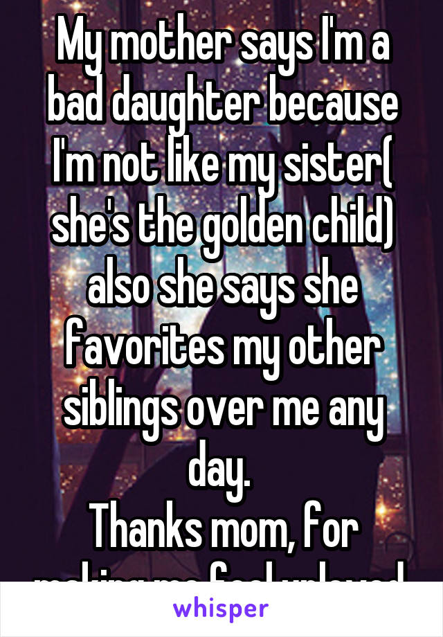 My mother says I'm a bad daughter because I'm not like my sister( she's the golden child) also she says she favorites my other siblings over me any day.  Thanks mom, for making me feel unloved