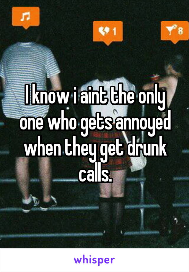 I know i aint the only one who gets annoyed when they get drunk calls.