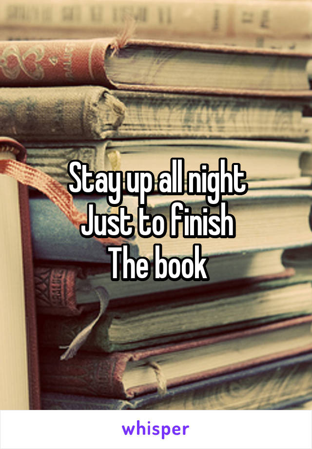 Stay up all night Just to finish The book